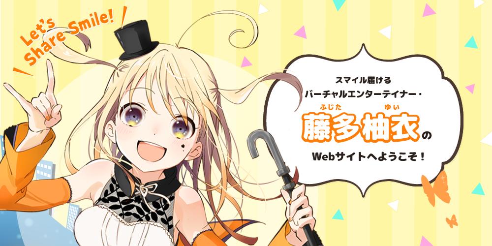 スマイル届けるバーチャルエンターテイナー・藤多柚衣のWebサイトへようこそ! Let's Share Smile!
